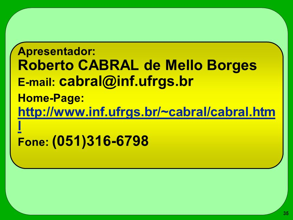 35 Apresentador: Roberto CABRAL de Mello Borges E-mail: cabral@inf.ufrgs.br Home-Page: http://www.inf.ufrgs.br/~cabral/cabral.htm l Fone: (051)316-6798