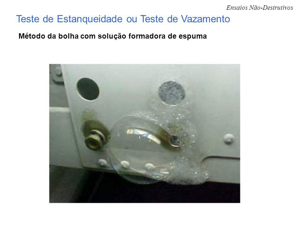 Ensaios Não-Destrutivos Teste de Estanqueidade ou Teste de Vazamento Método da bolha com solução formadora de espuma