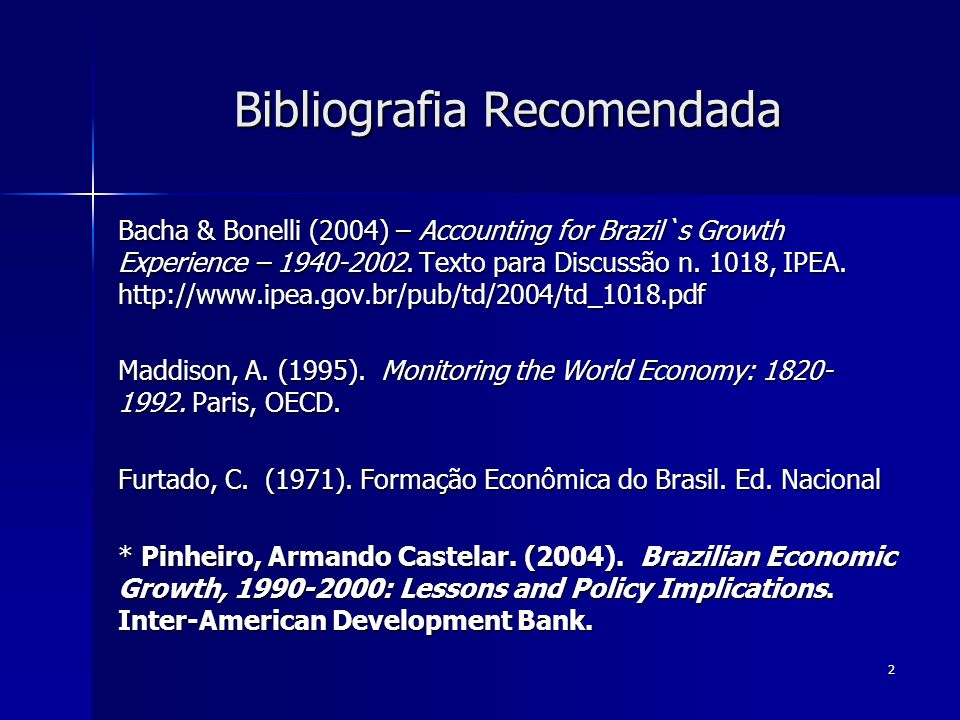 2 Bibliografia Recomendada Bacha & Bonelli (2004) – Accounting for Brazil`s Growth Experience – 1940-2002. Texto para Discussão n. 1018, IPEA. http://