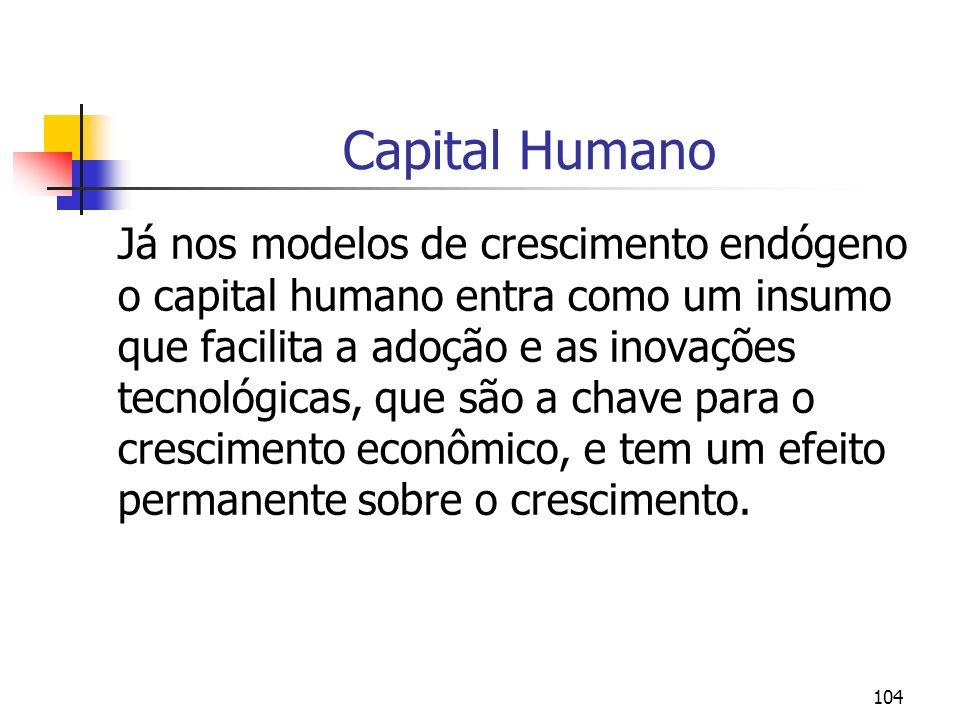 104 Capital Humano Já nos modelos de crescimento endógeno o capital humano entra como um insumo que facilita a adoção e as inovações tecnológicas, que