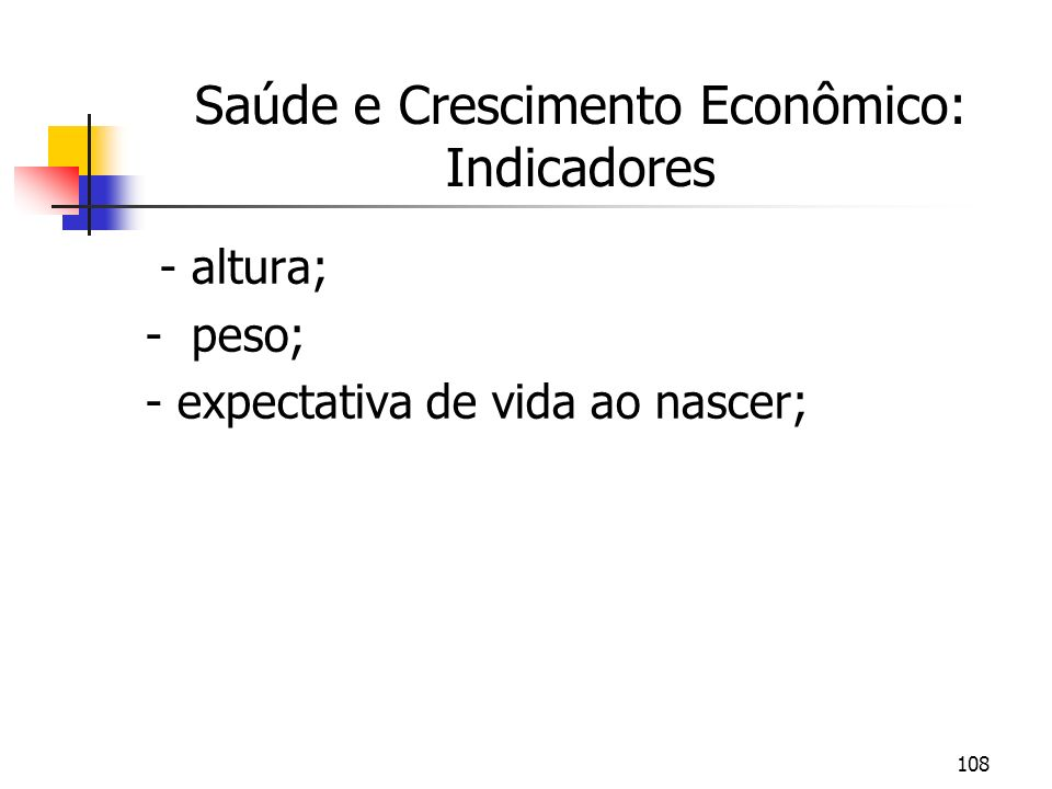 108 Saúde e Crescimento Econômico: Indicadores - altura; - peso; - expectativa de vida ao nascer;