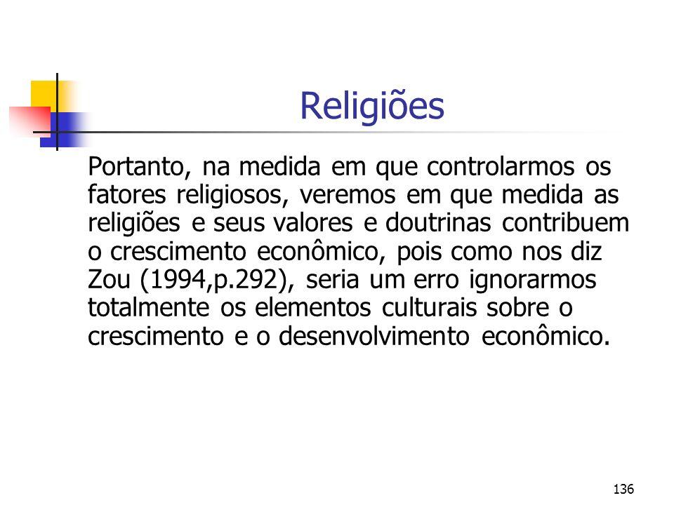 136 Religiões Portanto, na medida em que controlarmos os fatores religiosos, veremos em que medida as religiões e seus valores e doutrinas contribuem