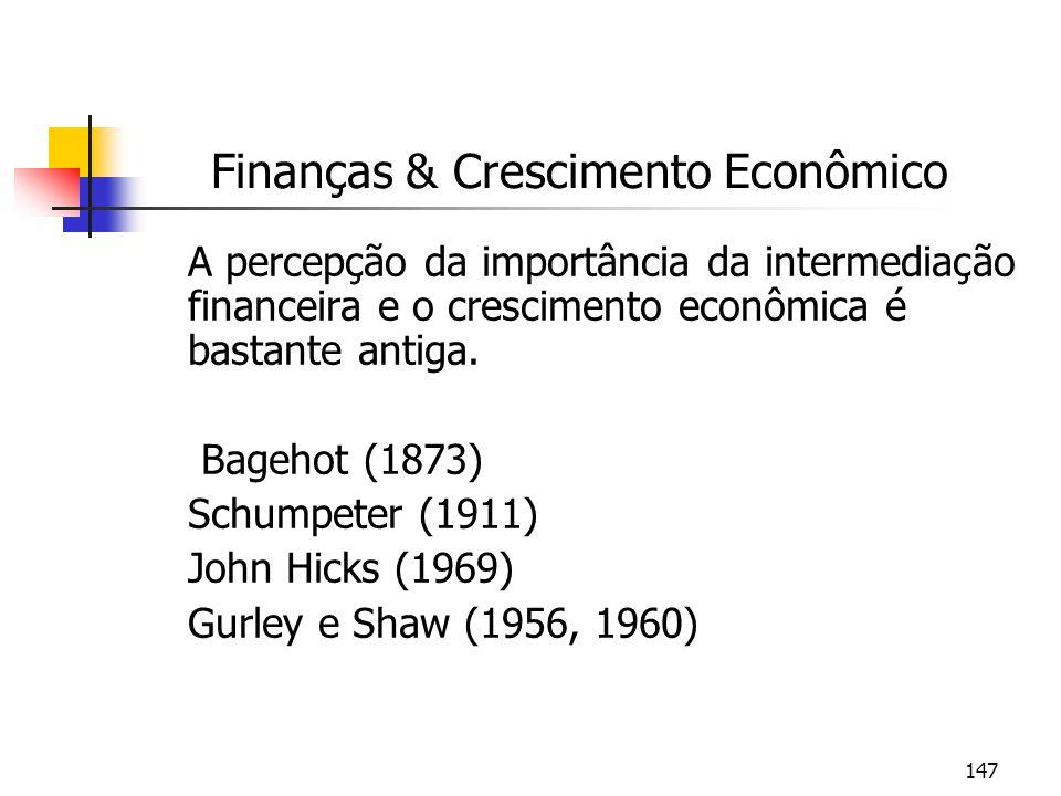 147 Finanças & Crescimento Econômico A percepção da importância da intermediação financeira e o crescimento econômica é bastante antiga. Bagehot (1873