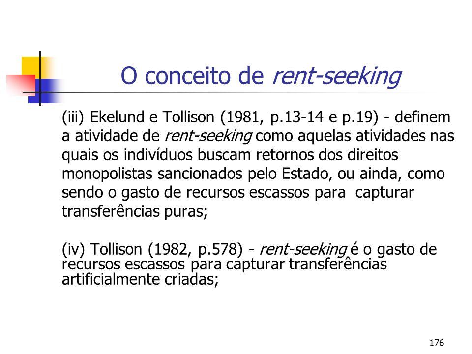 176 O conceito de rent-seeking (iii) Ekelund e Tollison (1981, p.13-14 e p.19) - definem a atividade de rent-seeking como aquelas atividades nas quais