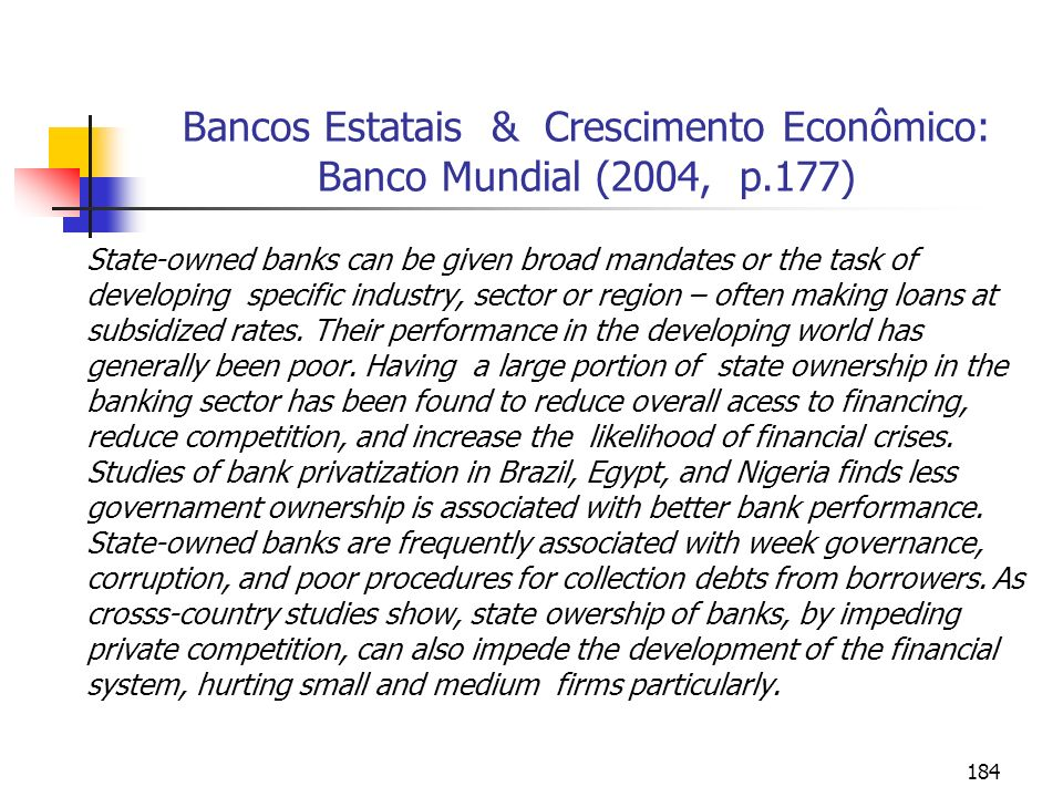 184 Bancos Estatais & Crescimento Econômico: Banco Mundial (2004, p.177) State-owned banks can be given broad mandates or the task of developing speci