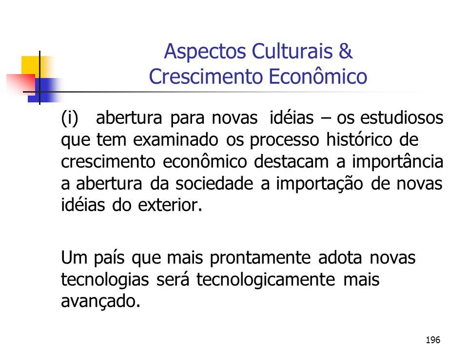 196 Aspectos Culturais & Crescimento Econômico (i) abertura para novas idéias – os estudiosos que tem examinado os processo histórico de crescimento e