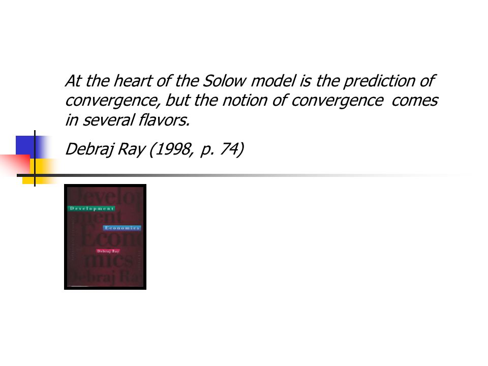 At the heart of the Solow model is the prediction of convergence, but the notion of convergence comes in several flavors. Debraj Ray (1998, p. 74)