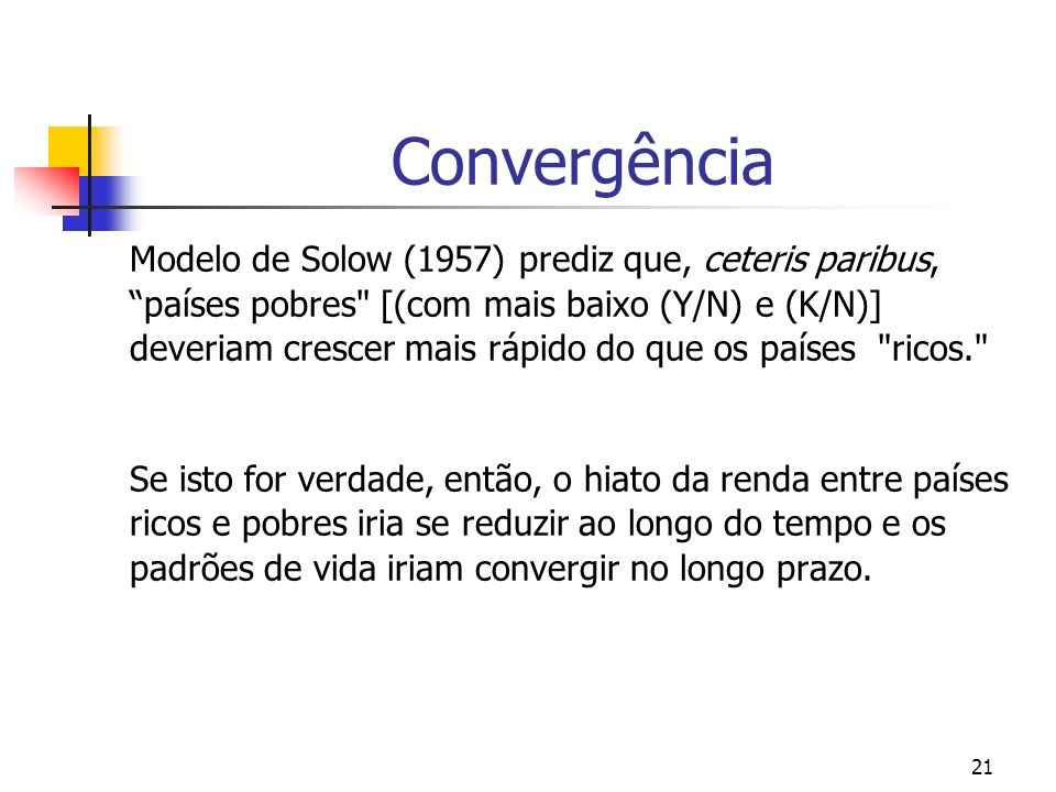 21 Convergência Modelo de Solow (1957) prediz que, ceteris paribus, países pobres
