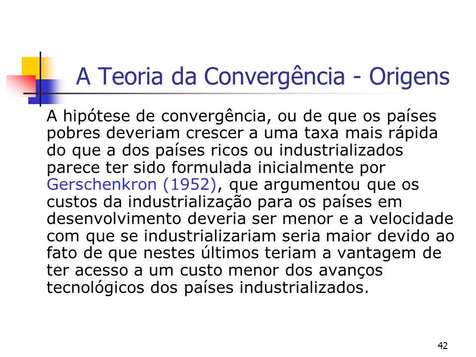 42 A Teoria da Convergência - Origens A hipótese de convergência, ou de que os países pobres deveriam crescer a uma taxa mais rápida do que a dos país