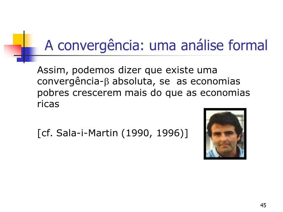 45 A convergência: uma análise formal Assim, podemos dizer que existe uma convergência- absoluta, se as economias pobres crescerem mais do que as econ
