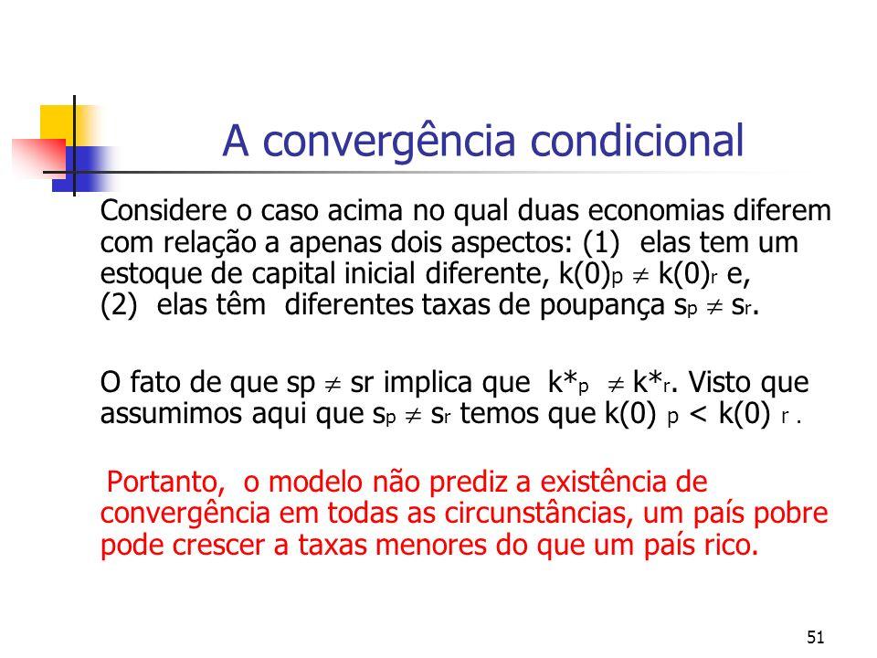 51 A convergência condicional Considere o caso acima no qual duas economias diferem com relação a apenas dois aspectos: (1) elas tem um estoque de cap