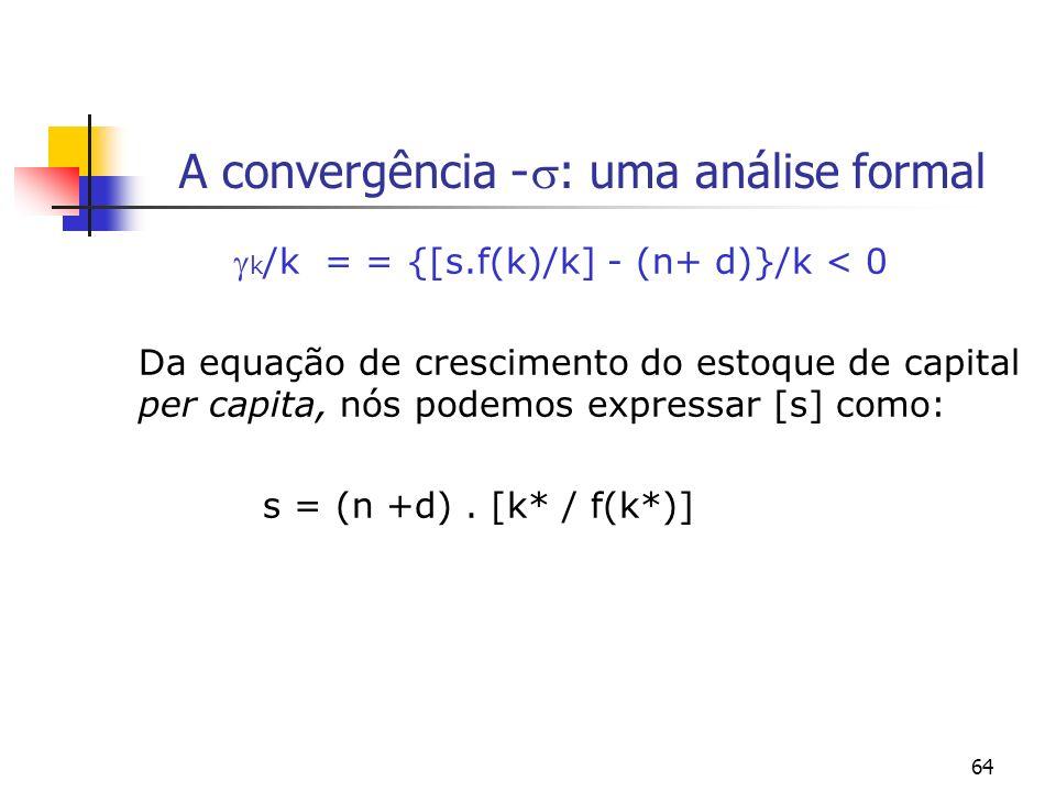 64 A convergência - : uma análise formal k /k = = {[s.f(k)/k] - (n+ d)}/k < 0 Da equação de crescimento do estoque de capital per capita, nós podemos