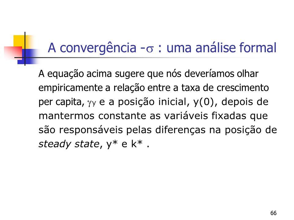 66 A convergência - : uma análise formal A equação acima sugere que nós deveríamos olhar empiricamente a relação entre a taxa de crescimento per capit