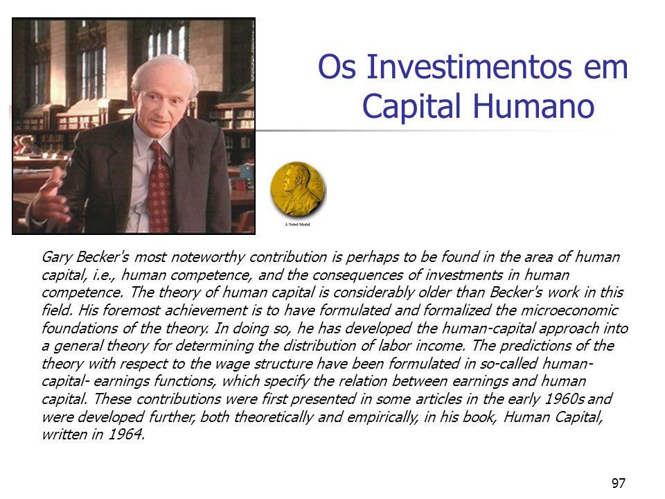 97 Os Investimentos em Capital Humano Gary Becker's most noteworthy contribution is perhaps to be found in the area of human capital, i.e., human comp
