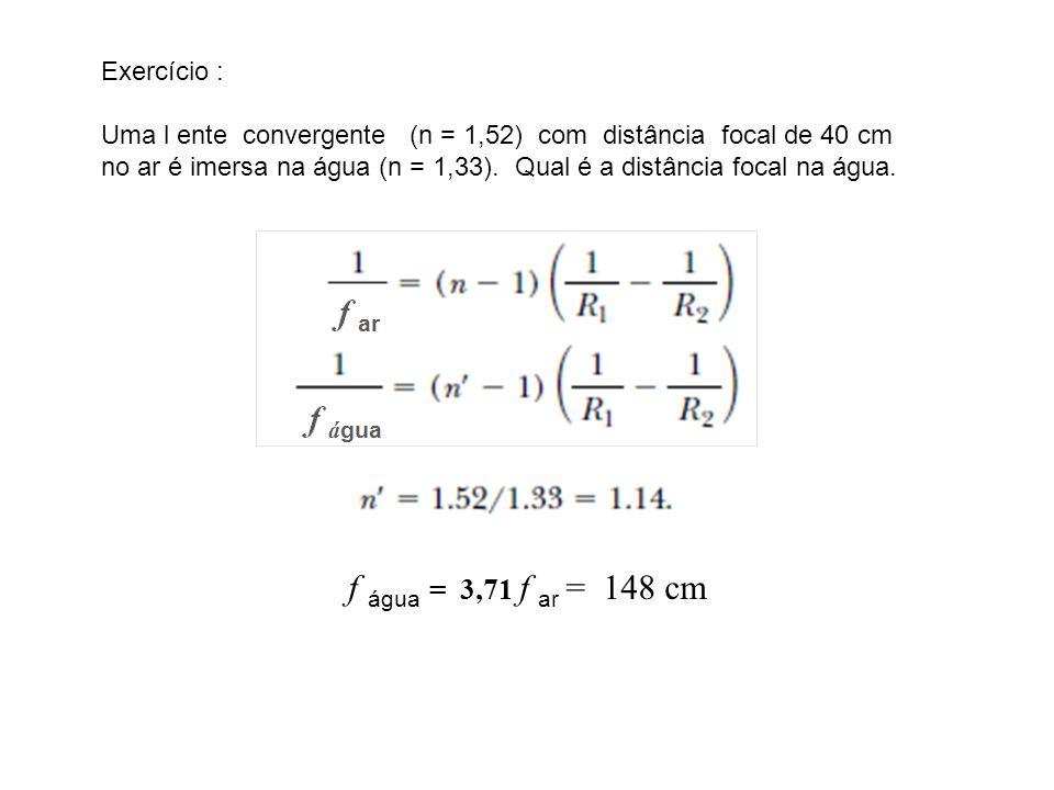 Exercício : Uma l ente convergente (n = 1,52) com distância focal de 40 cm no ar é imersa na água (n = 1,33). Qual é a distância focal na água. f água