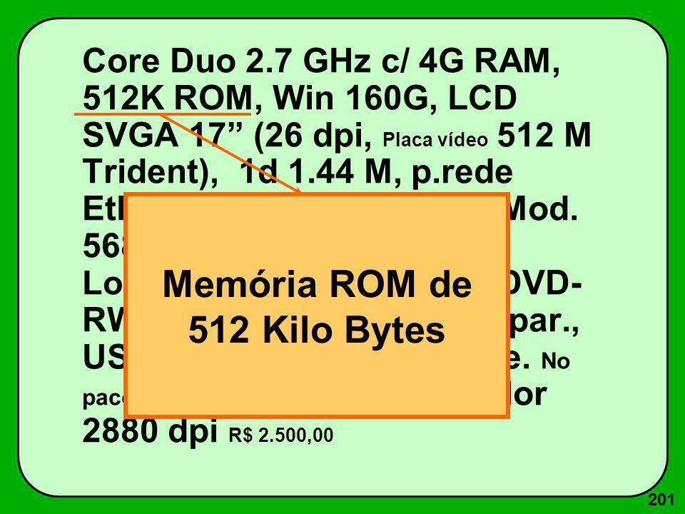 201 Core Duo 2.7 GHz c/ 4G RAM, 512K ROM, Win 160G, LCD SVGA 17 (26 dpi, Placa vídeo 512 M Trident), 1d 1.44 M, p.rede Ethernet 100 Base T, Fax-Mod. 5