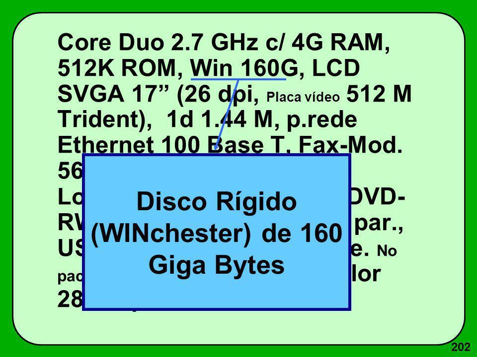 202 Core Duo 2.7 GHz c/ 4G RAM, 512K ROM, Win 160G, LCD SVGA 17 (26 dpi, Placa vídeo 512 M Trident), 1d 1.44 M, p.rede Ethernet 100 Base T, Fax-Mod. 5