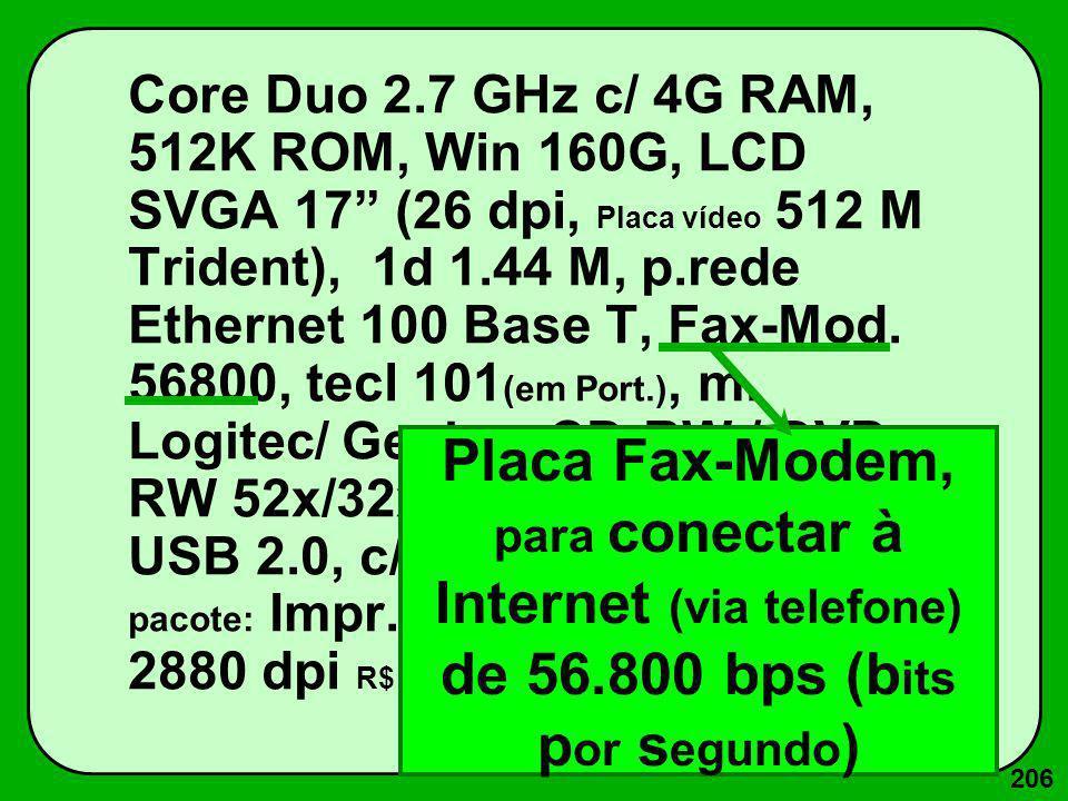 206 Core Duo 2.7 GHz c/ 4G RAM, 512K ROM, Win 160G, LCD SVGA 17 (26 dpi, Placa vídeo 512 M Trident), 1d 1.44 M, p.rede Ethernet 100 Base T, Fax-Mod. 5