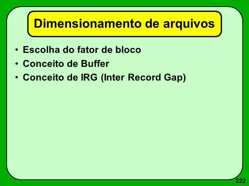 222 Dimensionamento de arquivos Escolha do fator de bloco Conceito de Buffer Conceito de IRG (Inter Record Gap)