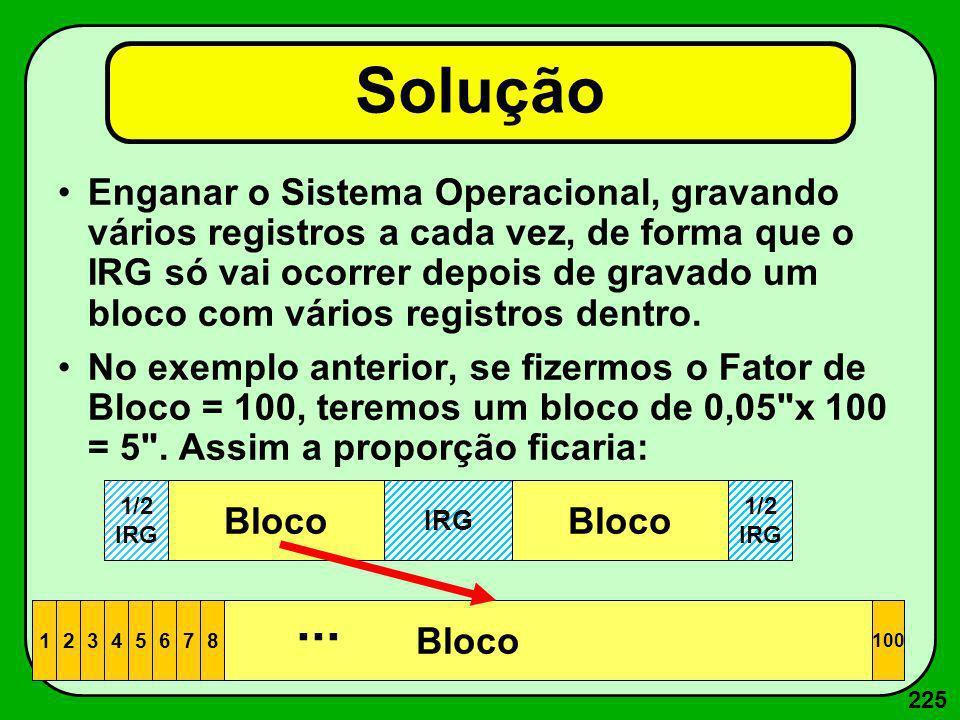 225 Solução Enganar o Sistema Operacional, gravando vários registros a cada vez, de forma que o IRG só vai ocorrer depois de gravado um bloco com vári