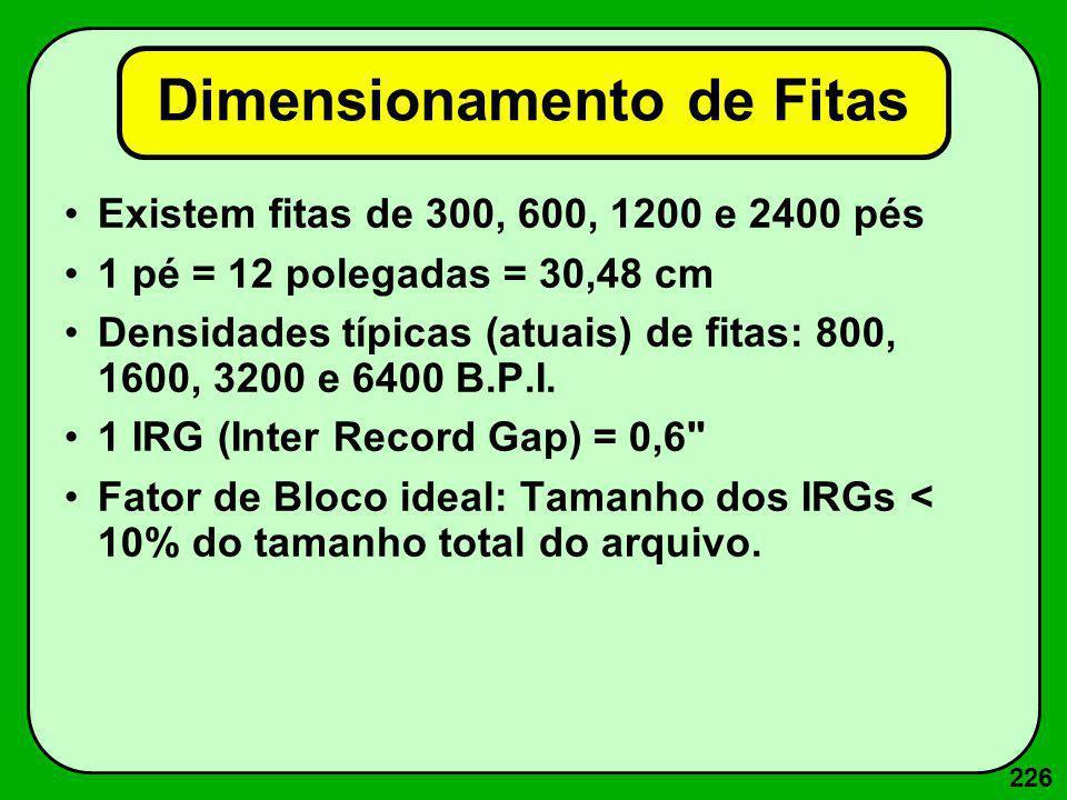 226 Dimensionamento de Fitas Existem fitas de 300, 600, 1200 e 2400 pés 1 pé = 12 polegadas = 30,48 cm Densidades típicas (atuais) de fitas: 800, 1600