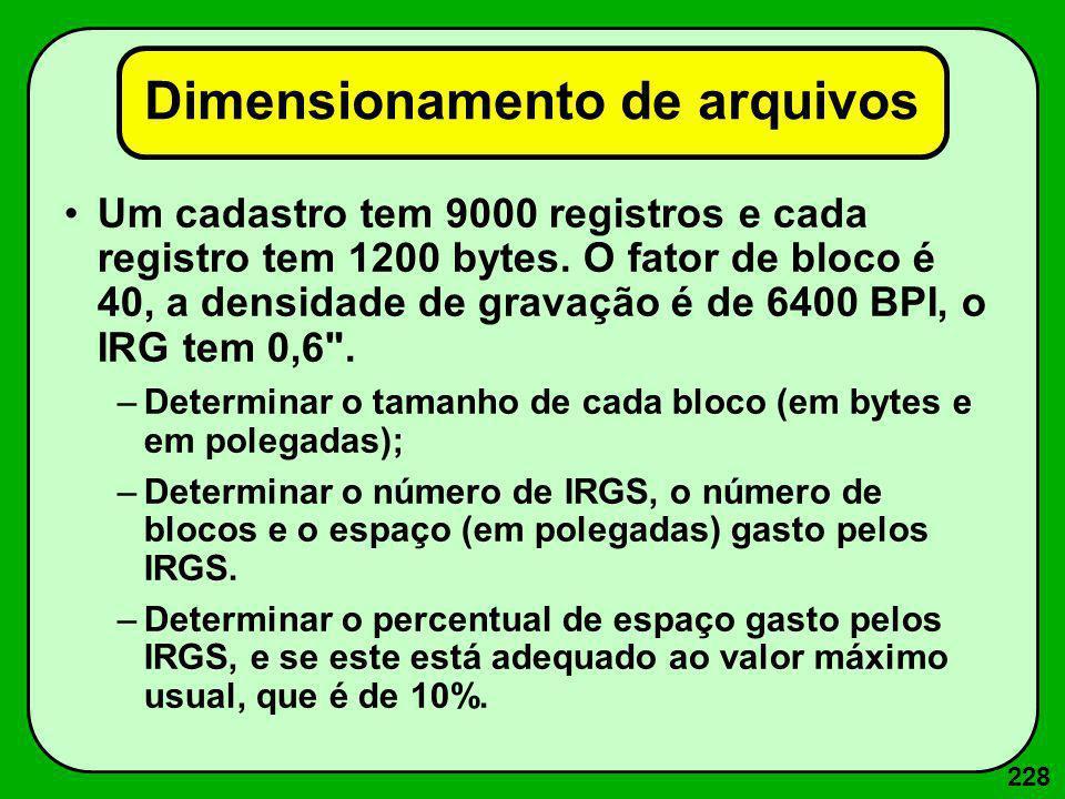 228 Dimensionamento de arquivos Um cadastro tem 9000 registros e cada registro tem 1200 bytes. O fator de bloco é 40, a densidade de gravação é de 640