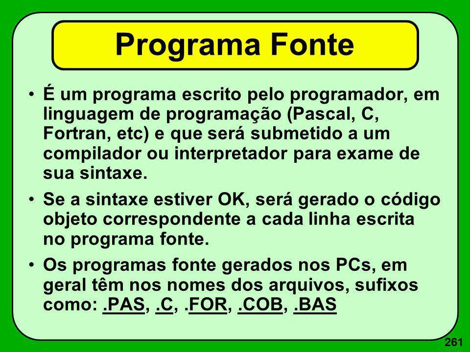 261 Programa Fonte É um programa escrito pelo programador, em linguagem de programação (Pascal, C, Fortran, etc) e que será submetido a um compilador