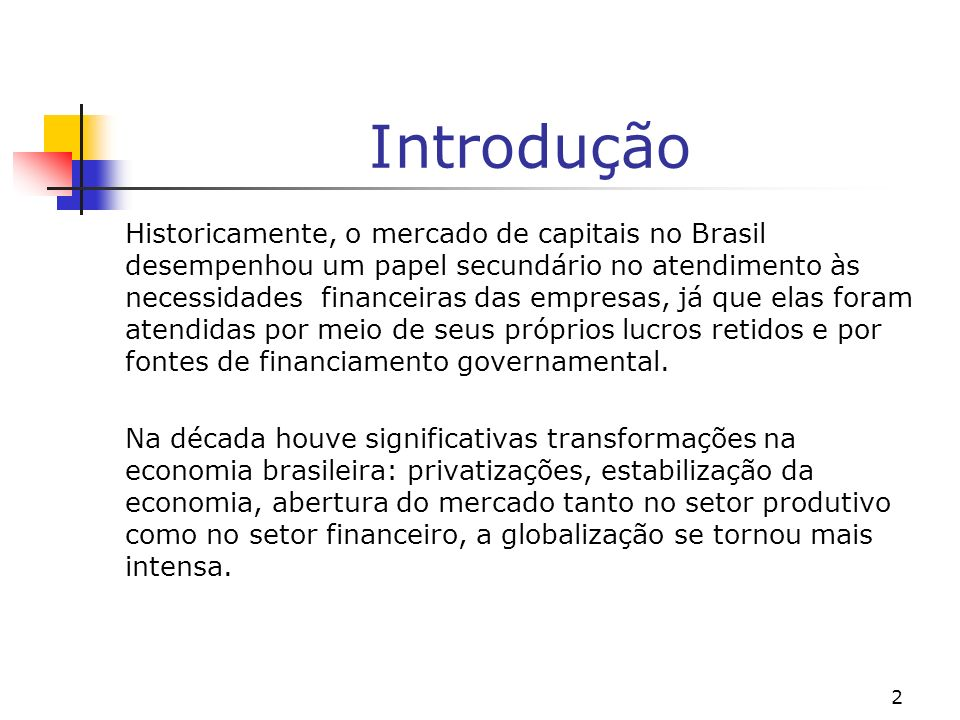 2 Introdução Historicamente, o mercado de capitais no Brasil desempenhou um papel secundário no atendimento às necessidades financeiras das empresas, já que elas foram atendidas por meio de seus próprios lucros retidos e por fontes de financiamento governamental.
