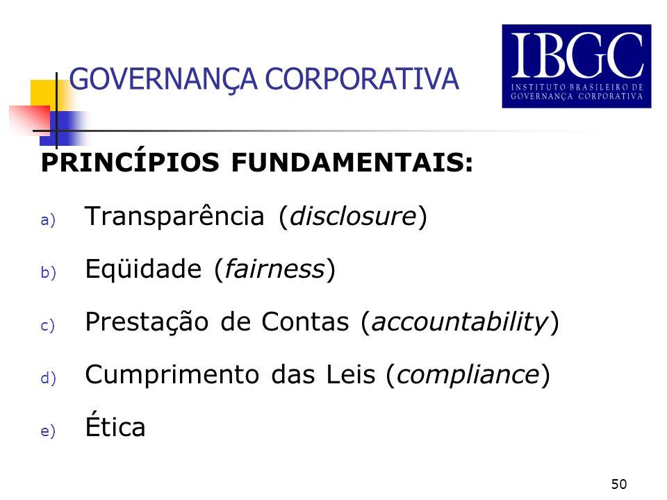 50 PRINCÍPIOS FUNDAMENTAIS: a) Transparência (disclosure) b) Eqüidade (fairness) c) Prestação de Contas (accountability) d) Cumprimento das Leis (compliance) e) Ética GOVERNANÇA CORPORATIVA