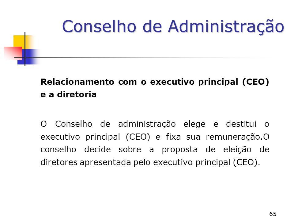 65 Conselho de Administração Relacionamento com o executivo principal (CEO) e a diretoria O Conselho de administração elege e destitui o executivo principal (CEO) e fixa sua remuneração.O conselho decide sobre a proposta de eleição de diretores apresentada pelo executivo principal (CEO).