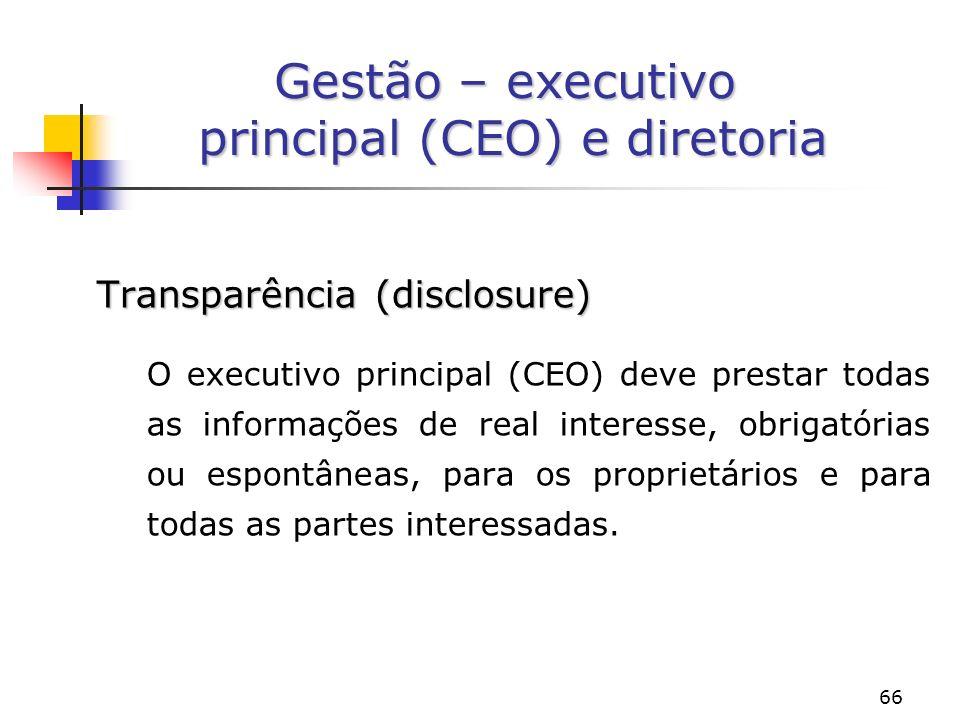 66 Gestão – executivo principal (CEO) e diretoria Transparência (disclosure) O executivo principal (CEO) deve prestar todas as informações de real interesse, obrigatórias ou espontâneas, para os proprietários e para todas as partes interessadas.
