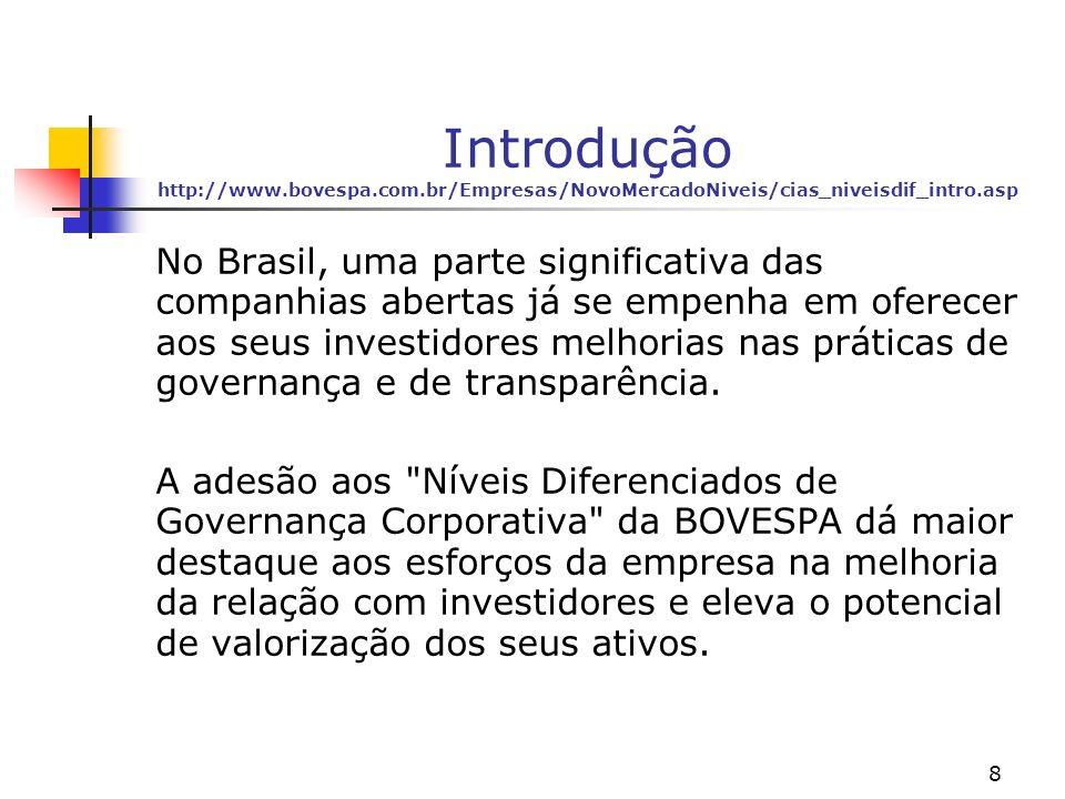 8 Introdução http://www.bovespa.com.br/Empresas/NovoMercadoNiveis/cias_niveisdif_intro.asp No Brasil, uma parte significativa das companhias abertas já se empenha em oferecer aos seus investidores melhorias nas práticas de governança e de transparência.