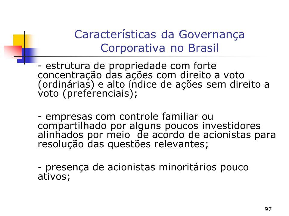 97 Características da Governança Corporativa no Brasil - estrutura de propriedade com forte concentração das ações com direito a voto (ordinárias) e alto índice de ações sem direito a voto (preferenciais); - empresas com controle familiar ou compartilhado por alguns poucos investidores alinhados por meio de acordo de acionistas para resolução das questões relevantes; - presença de acionistas minoritários pouco ativos;