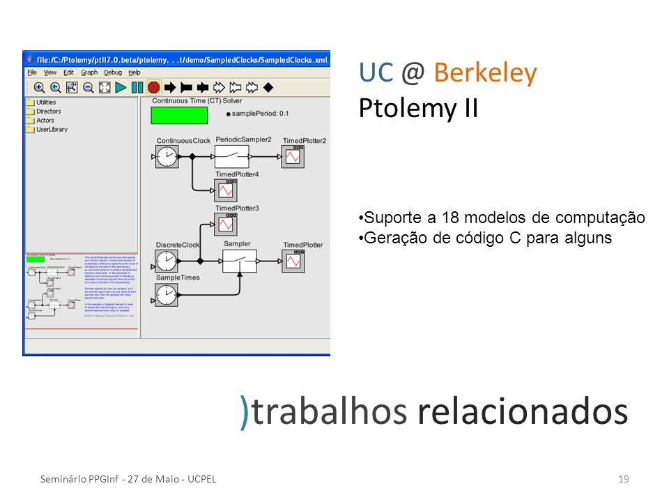 Seminário PPGInf - 27 de Maio - UCPEL19 )trabalhos relacionados UC @ Berkeley Ptolemy II Suporte a 18 modelos de computação Geração de código C para a