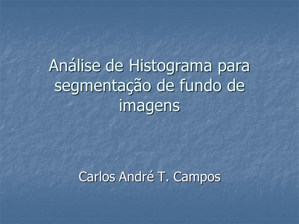 Análise de Histograma para segmentação de fundo de imagens Carlos André T. Campos