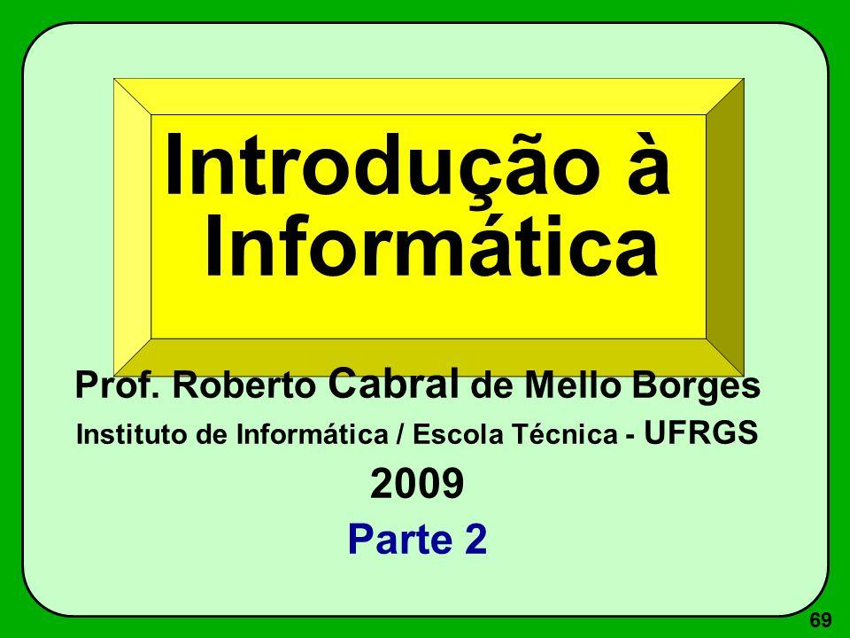 69 Introdução à Informática Prof. Roberto Cabral de Mello Borges Instituto de Informática / Escola Técnica - UFRGS 2009 Parte 2