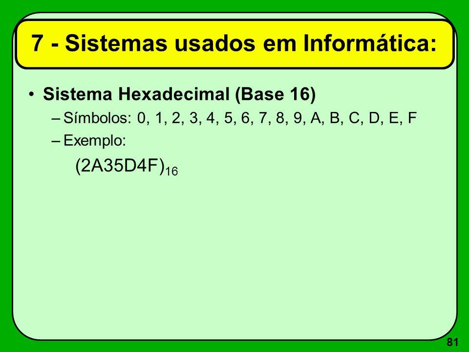81 Sistema Hexadecimal (Base 16) –Símbolos: 0, 1, 2, 3, 4, 5, 6, 7, 8, 9, A, B, C, D, E, F –Exemplo: (2A35D4F) 16 7 - Sistemas usados em Informática: