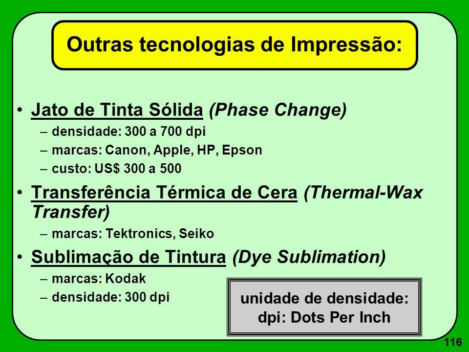 116 Outras tecnologias de Impressão: Jato de Tinta Sólida (Phase Change) –densidade: 300 a 700 dpi –marcas: Canon, Apple, HP, Epson –custo: US$ 300 a