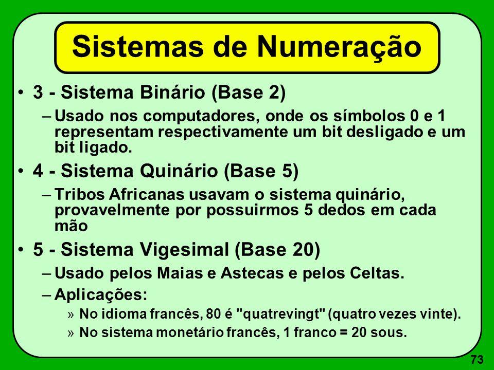 73 3 - Sistema Binário (Base 2) –Usado nos computadores, onde os símbolos 0 e 1 representam respectivamente um bit desligado e um bit ligado. 4 - Sist
