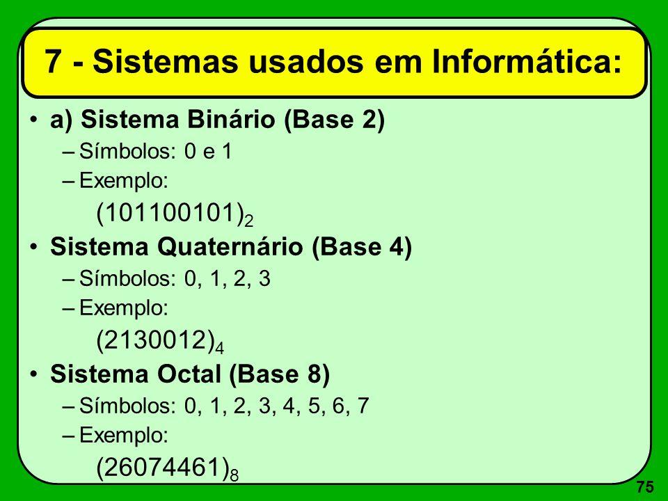 75 7 - Sistemas usados em Informática: a) Sistema Binário (Base 2) –Símbolos: 0 e 1 –Exemplo: (101100101) 2 Sistema Quaternário (Base 4) –Símbolos: 0,