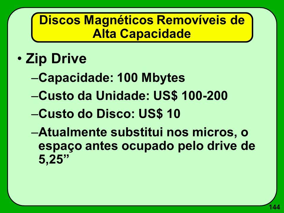 144 Discos Magnéticos Removíveis de Alta Capacidade Zip Drive –Capacidade: 100 Mbytes –Custo da Unidade: US$ 100-200 –Custo do Disco: US$ 10 –Atualmen