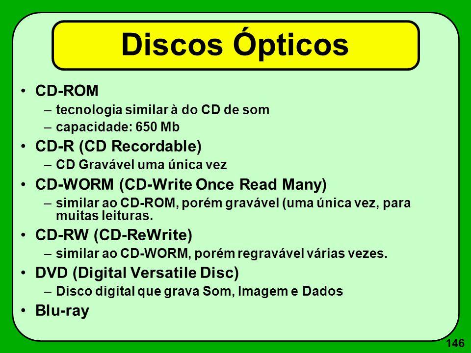 146 Discos Ópticos CD-ROM –tecnologia similar à do CD de som –capacidade: 650 Mb CD-R (CD Recordable) –CD Gravável uma única vez CD-WORM (CD-Write Onc