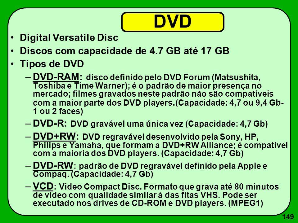 149 DVD Digital Versatile Disc Discos com capacidade de 4.7 GB até 17 GB Tipos de DVD –DVD-RAM: disco definido pelo DVD Forum (Matsushita, Toshiba e T