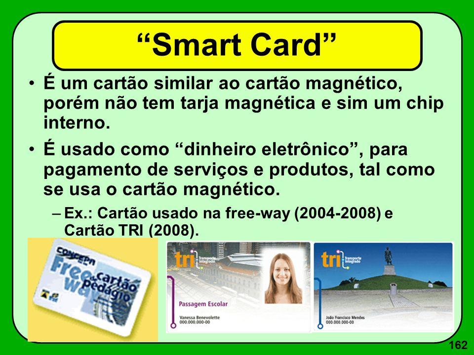 162 Smart Card É um cartão similar ao cartão magnético, porém não tem tarja magnética e sim um chip interno. É usado como dinheiro eletrônico, para pa