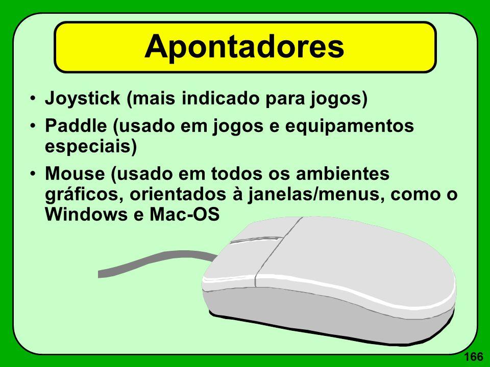 166 Joystick (mais indicado para jogos) Paddle (usado em jogos e equipamentos especiais) Mouse (usado em todos os ambientes gráficos, orientados à jan