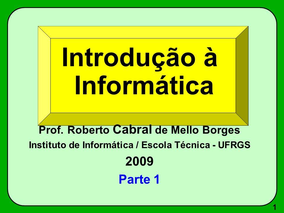 1 Introdução à Informática Prof. Roberto Cabral de Mello Borges Instituto de Informática / Escola Técnica - UFRGS 2009 Parte 1