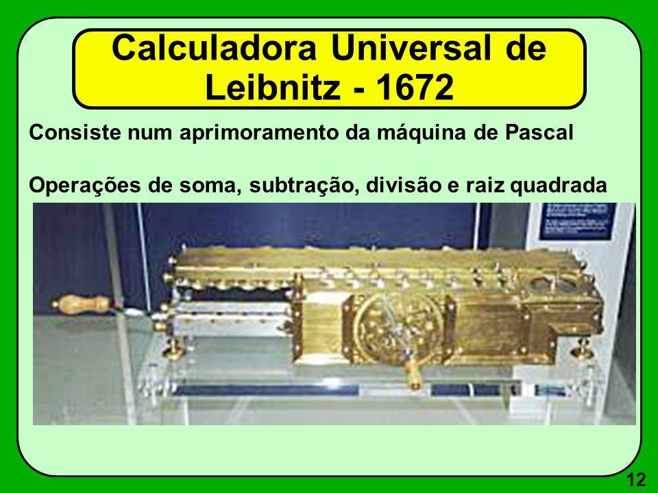 12 Consiste num aprimoramento da máquina de Pascal Operações de soma, subtração, divisão e raiz quadrada Calculadora Universal de Leibnitz - 1672