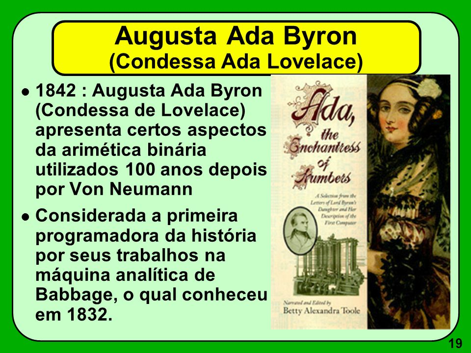 19 Augusta Ada Byron (Condessa Ada Lovelace) 1842 : Augusta Ada Byron (Condessa de Lovelace) apresenta certos aspectos da arimética binária utilizados