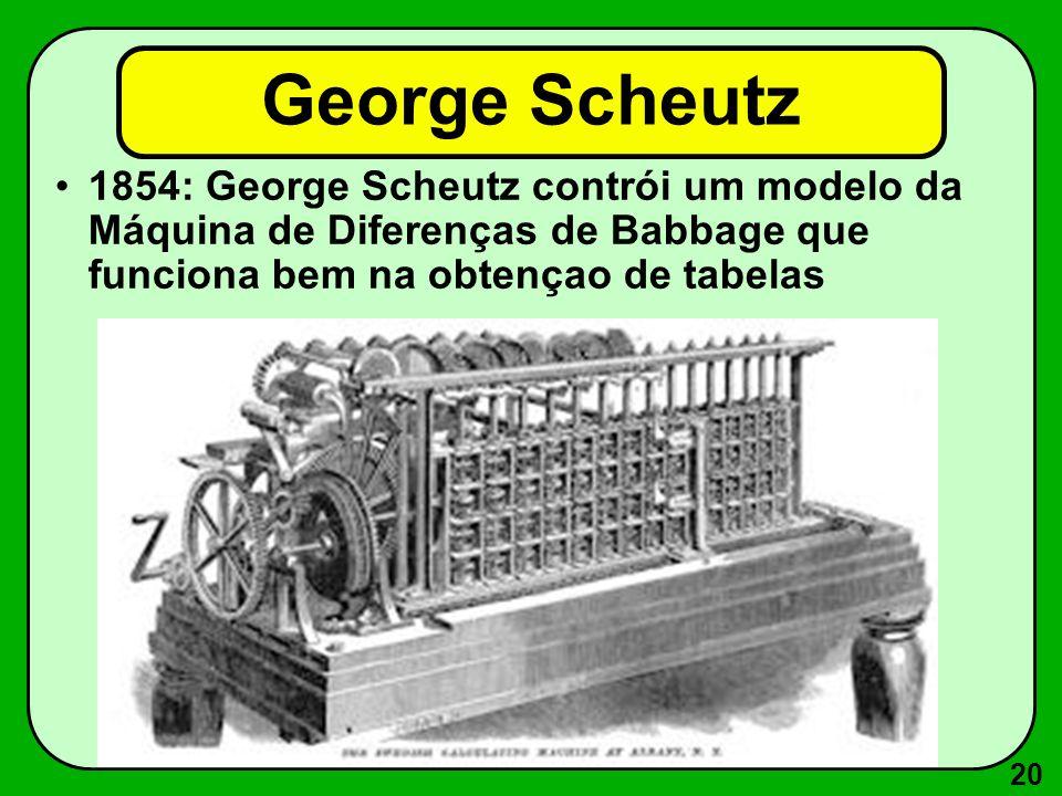 20 George Scheutz 1854: George Scheutz contrói um modelo da Máquina de Diferenças de Babbage que funciona bem na obtençao de tabelas