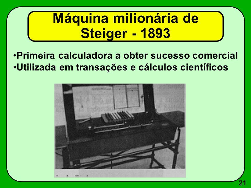21 Primeira calculadora a obter sucesso comercial Utilizada em transações e cálculos científicos Máquina milionária de Steiger - 1893